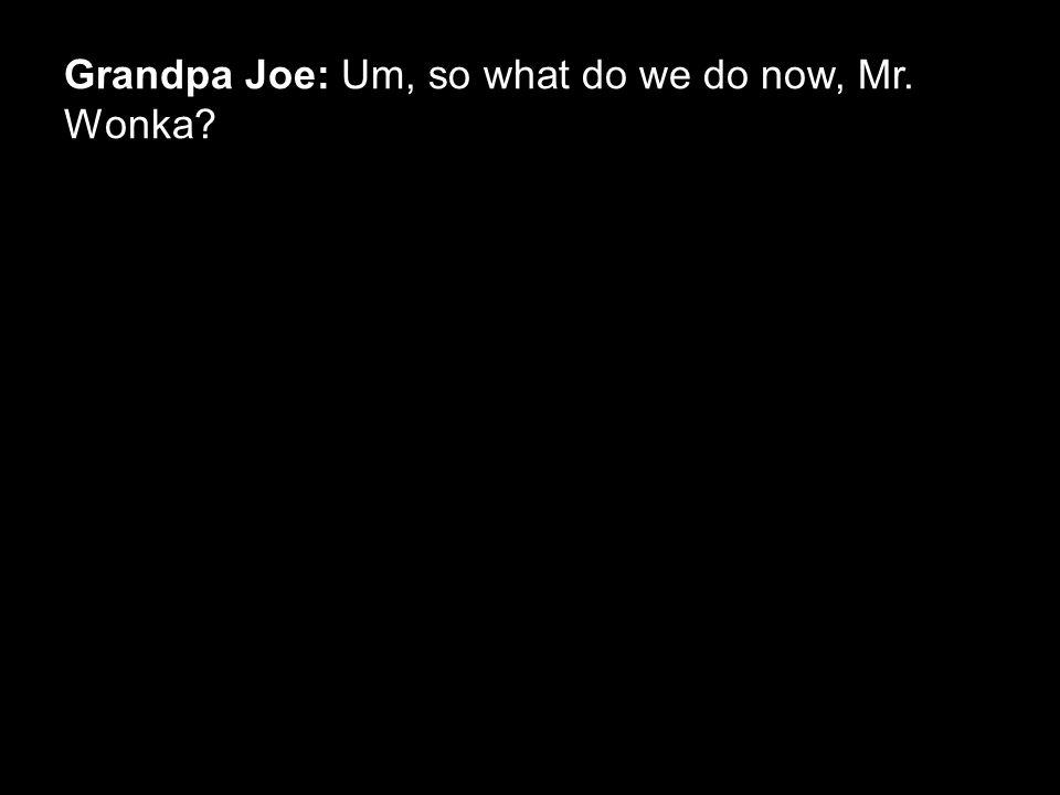 Grandpa Joe: Um, so what do we do now, Mr. Wonka