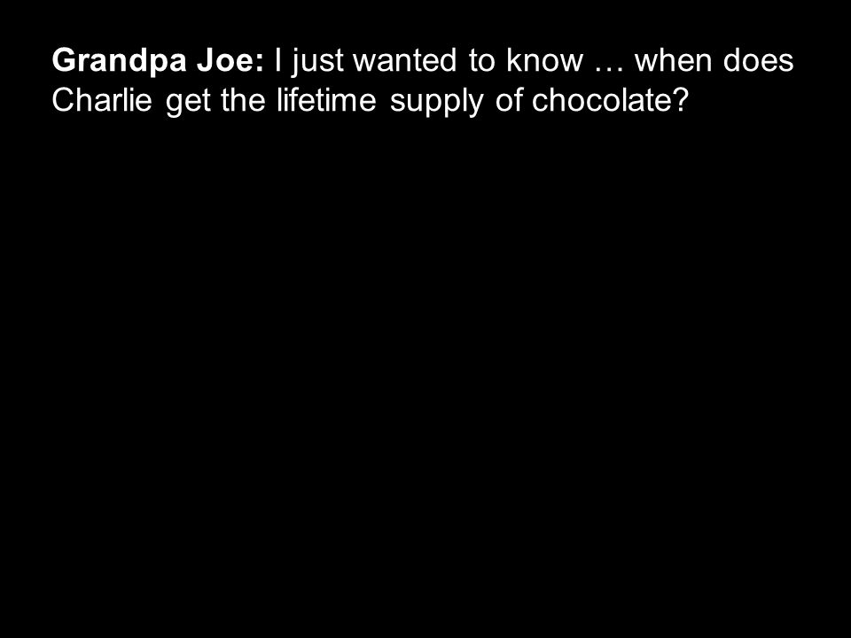 Grandpa Joe: I just wanted to know … when does Charlie get the lifetime supply of chocolate?