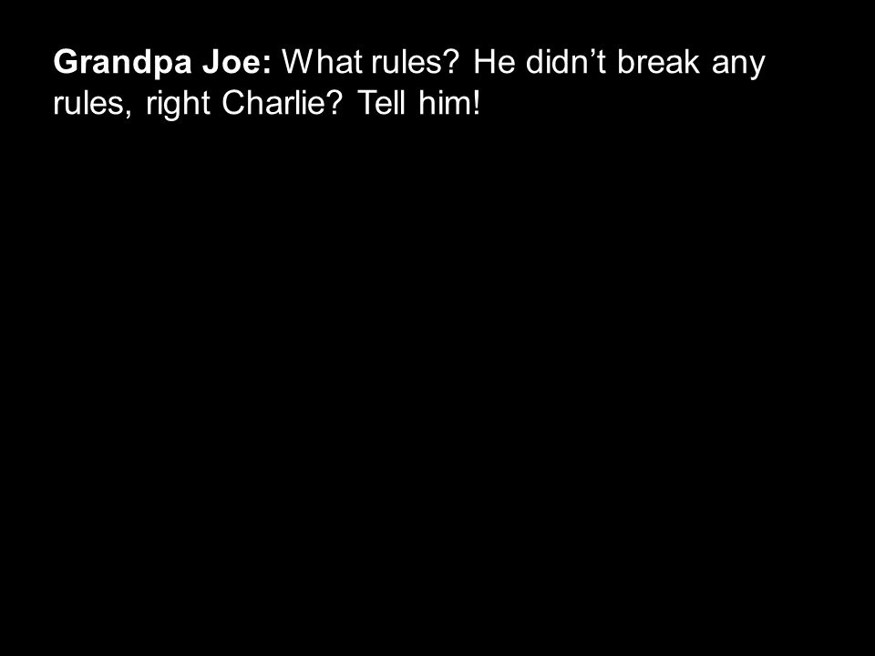Grandpa Joe: What rules? He didn't break any rules, right Charlie? Tell him!