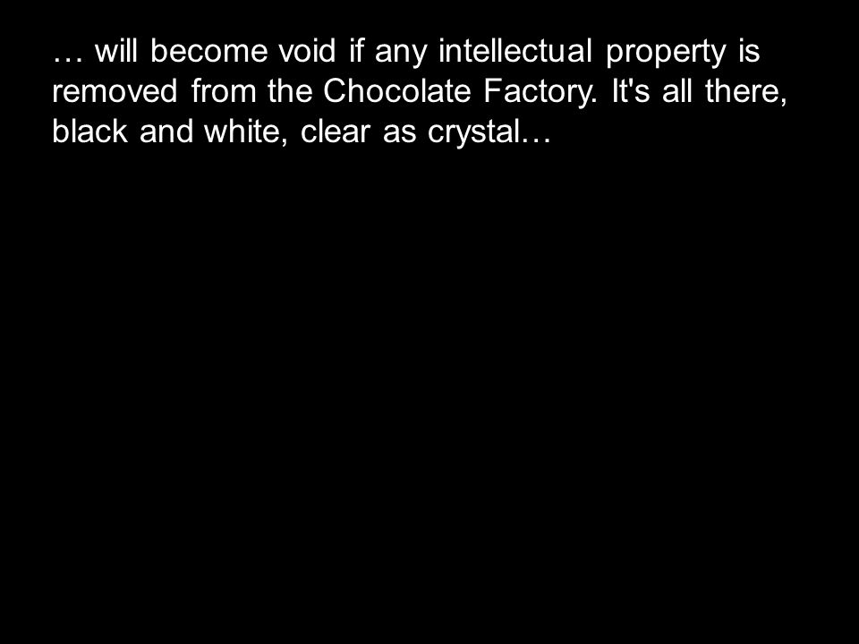 … will become void if any intellectual property is removed from the Chocolate Factory. It's all there, black and white, clear as crystal…