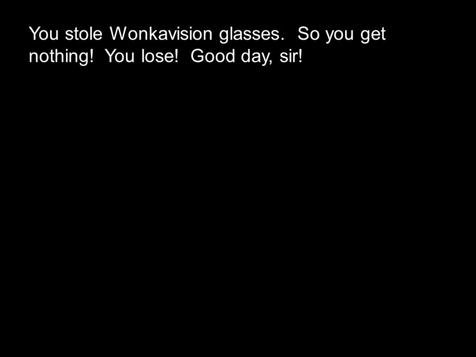 You stole Wonkavision glasses. So you get nothing! You lose! Good day, sir!