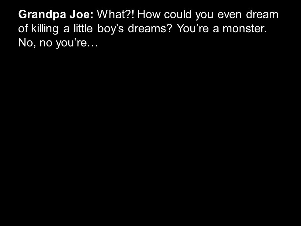 Grandpa Joe: What?! How could you even dream of killing a little boy's dreams? You're a monster. No, no you're…