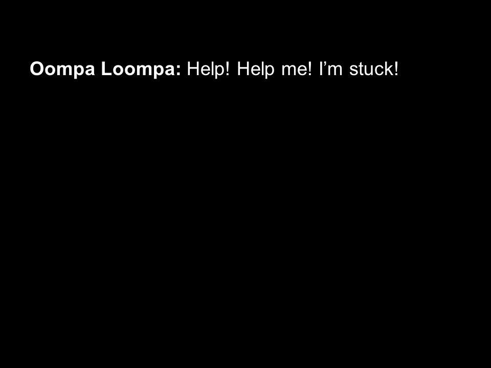 Oompa Loompa: Help! Help me! I'm stuck!