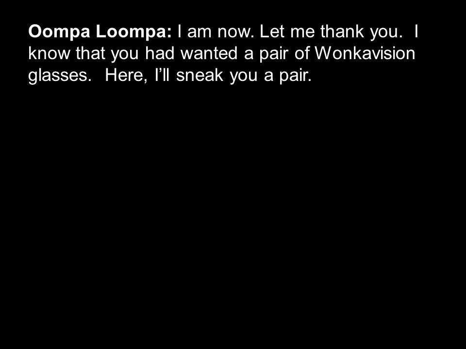 Oompa Loompa: I am now. Let me thank you. I know that you had wanted a pair of Wonkavision glasses. Here, I'll sneak you a pair.