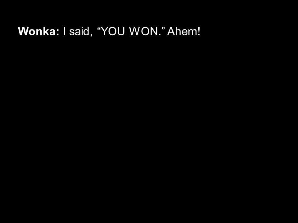 "Wonka: I said, ""YOU WON."" Ahem!"