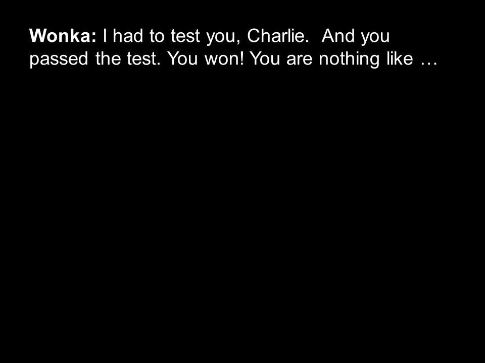 Wonka: I had to test you, Charlie. And you passed the test. You won! You are nothing like …