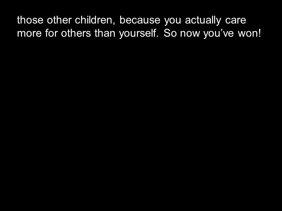 those other children, because you actually care more for others than yourself. So now you've won!