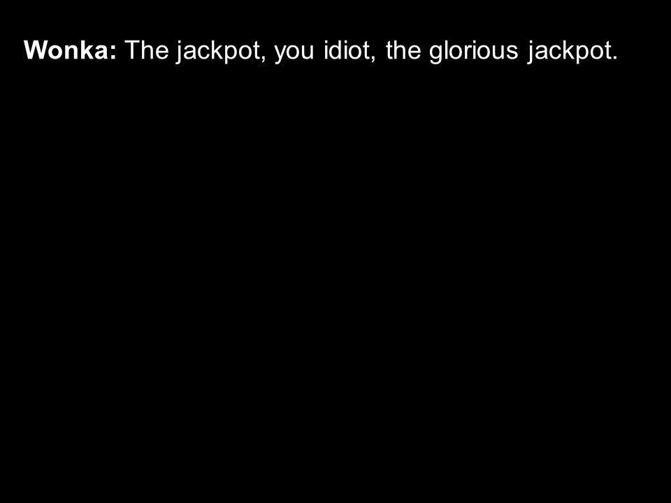 Wonka: The jackpot, you idiot, the glorious jackpot.