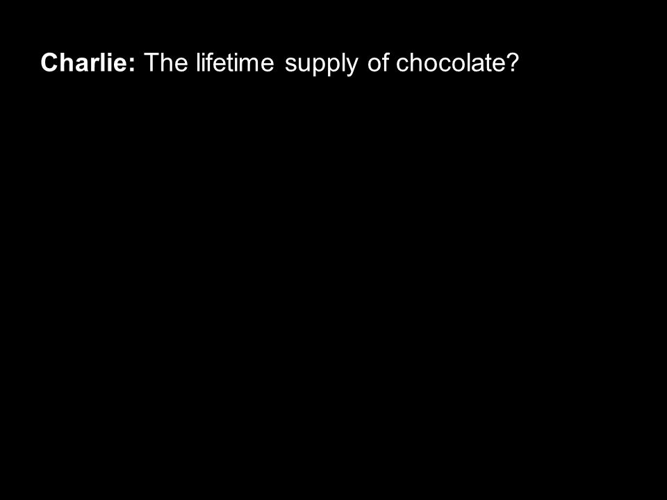 Charlie: The lifetime supply of chocolate?
