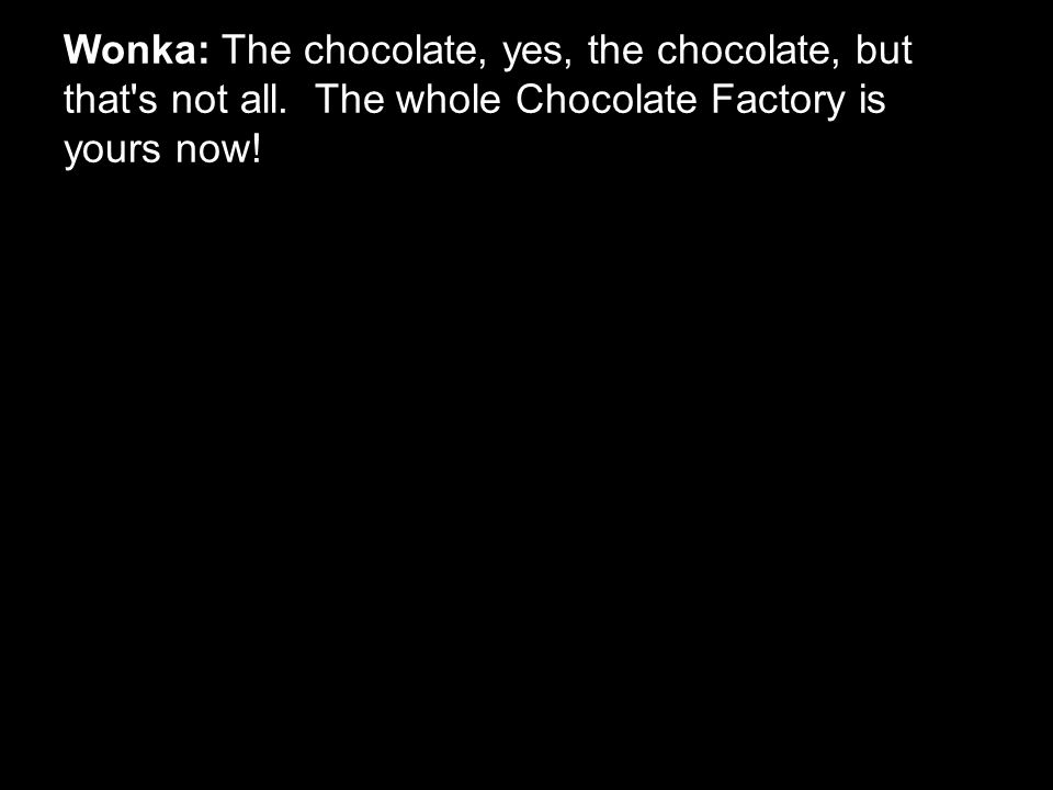 Wonka: The chocolate, yes, the chocolate, but that's not all. The whole Chocolate Factory is yours now!