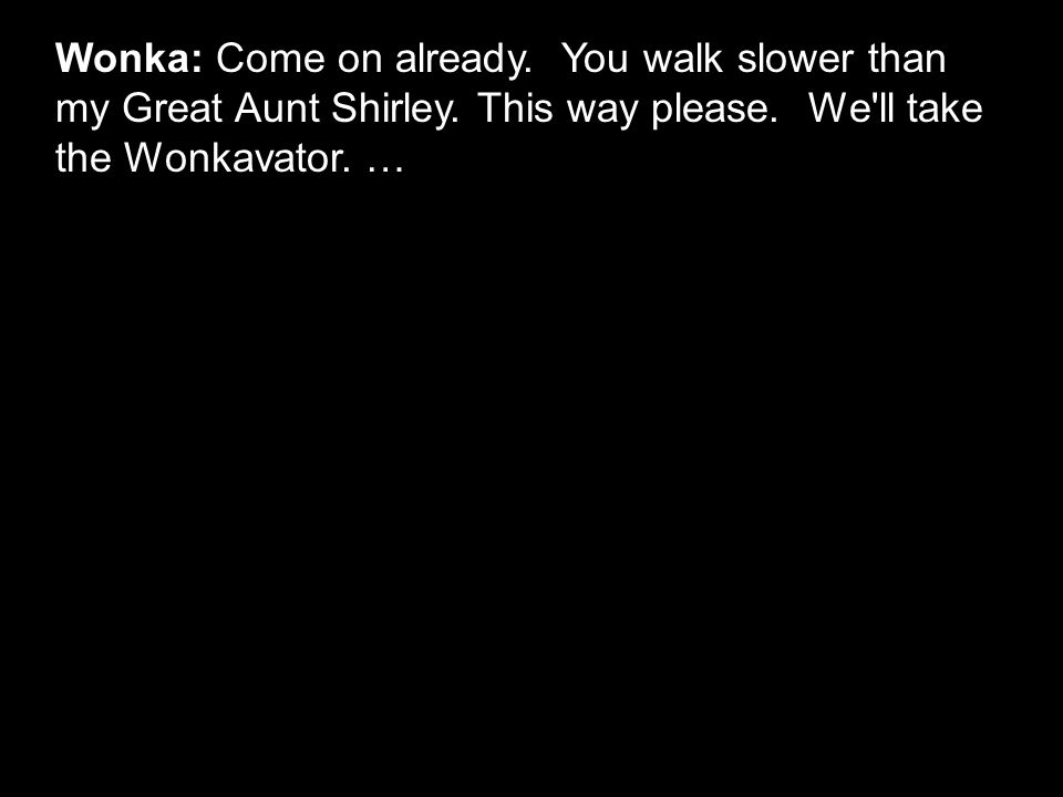 Wonka: Come on already. You walk slower than my Great Aunt Shirley. This way please. We'll take the Wonkavator. …