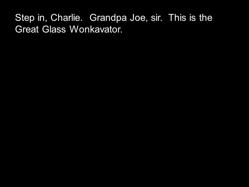 Step in, Charlie. Grandpa Joe, sir. This is the Great Glass Wonkavator.