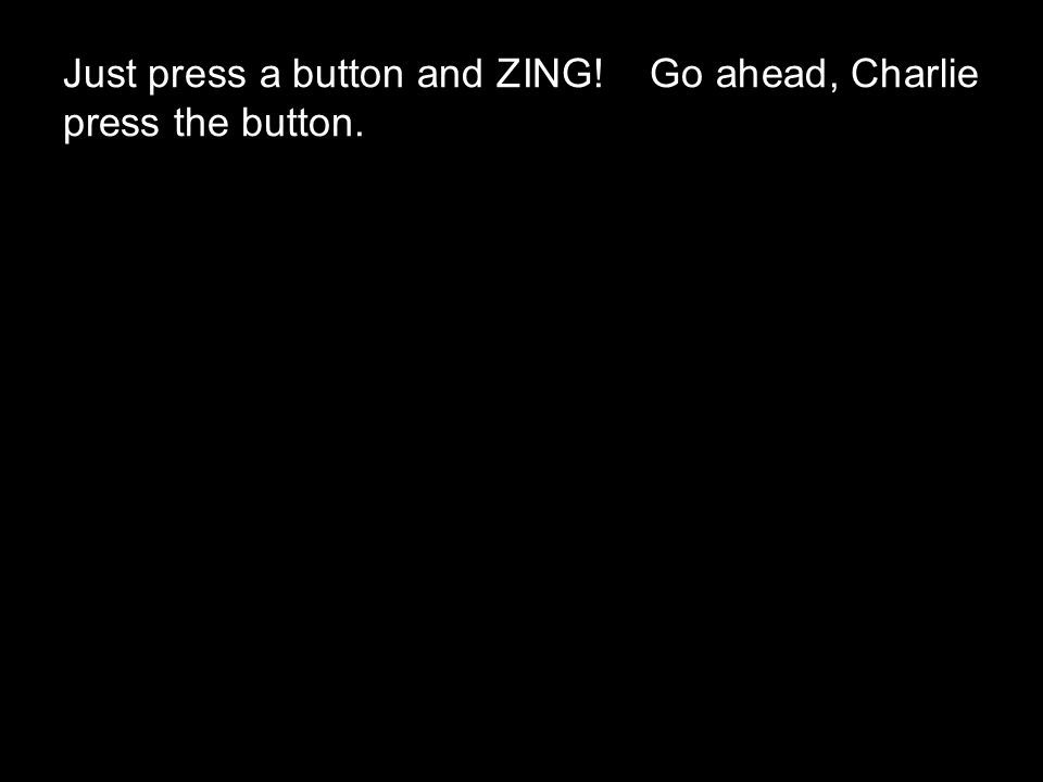 Just press a button and ZING! Go ahead, Charlie press the button.