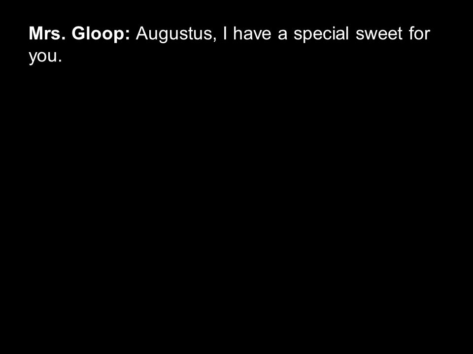 Mrs. Gloop: Augustus, I have a special sweet for you.