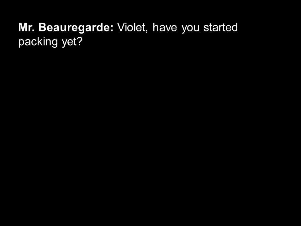 Mr. Beauregarde: Violet, have you started packing yet?