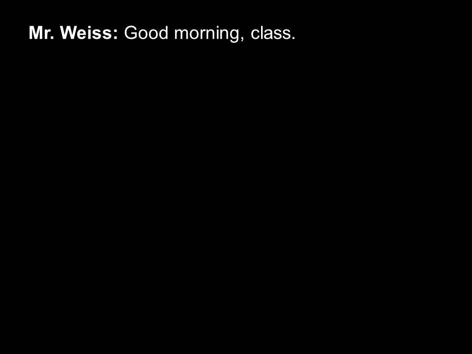 Mr. Weiss: You don't say? Class dismissed!!