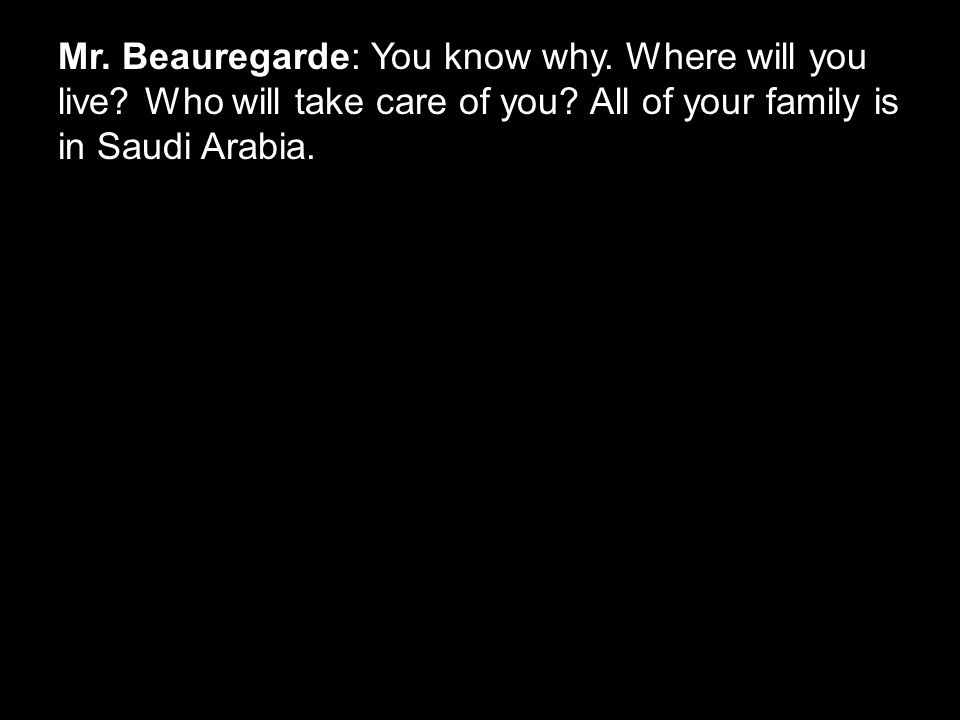 Mr. Beauregarde: You know why. Where will you live? Who will take care of you? All of your family is in Saudi Arabia.