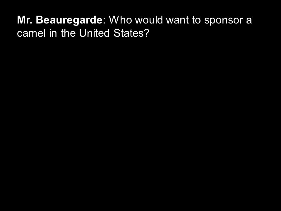 Mr. Beauregarde: Who would want to sponsor a camel in the United States?