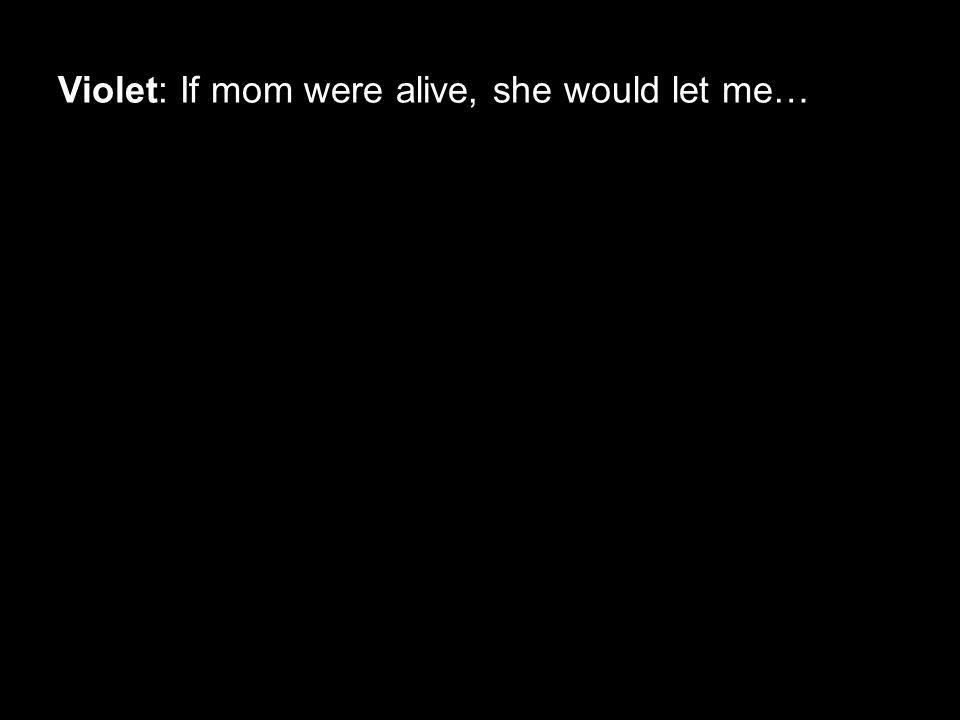 Violet: If mom were alive, she would let me…