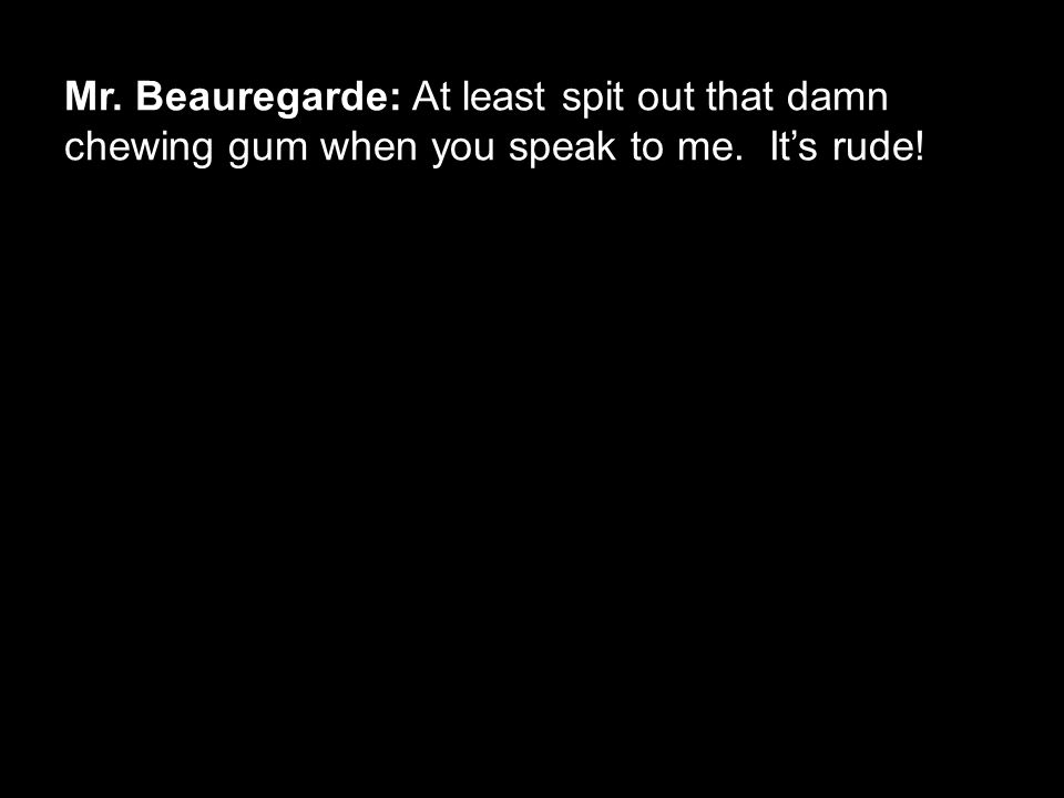 Mr. Beauregarde: At least spit out that damn chewing gum when you speak to me. It's rude!