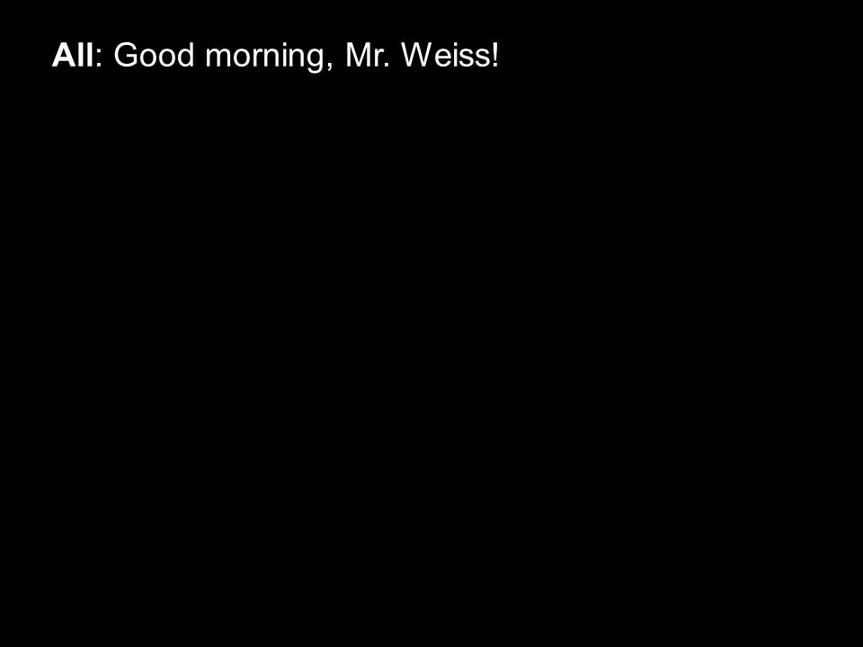 All: Good morning, Mr. Weiss!