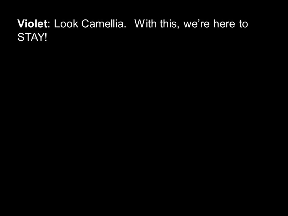 Violet: Look Camellia. With this, we're here to STAY!