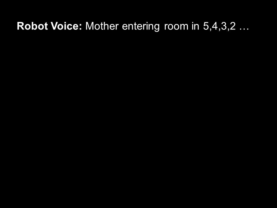 Robot Voice: Mother entering room in 5,4,3,2 …