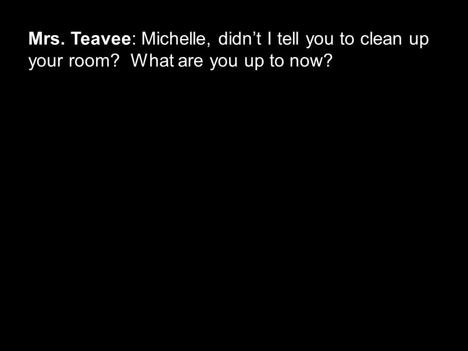 Mrs. Teavee: Michelle, didn't I tell you to clean up your room? What are you up to now?