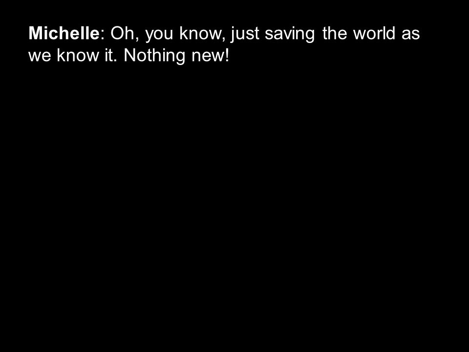 Michelle: Oh, you know, just saving the world as we know it. Nothing new!
