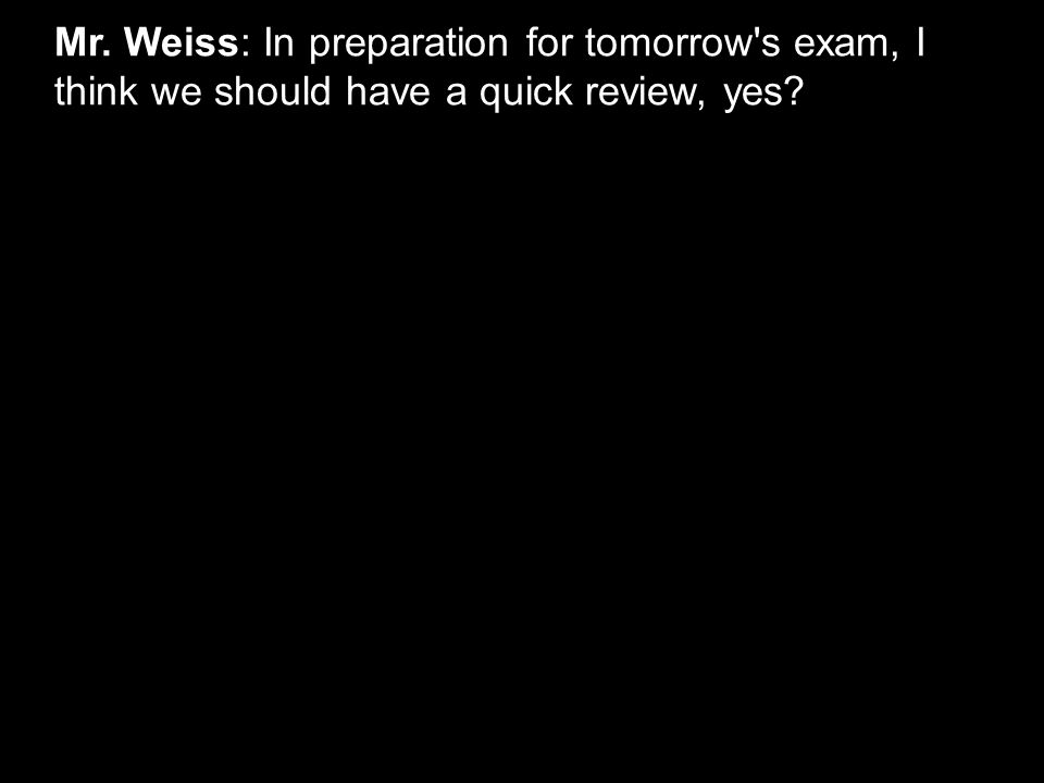 Mr. Weiss: In preparation for tomorrow's exam, I think we should have a quick review, yes?