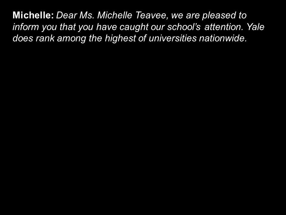 Michelle: Dear Ms. Michelle Teavee, we are pleased to inform you that you have caught our school's attention. Yale does rank among the highest of univ