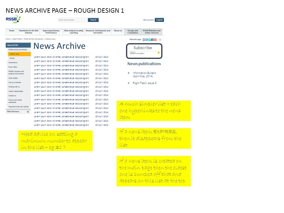 NEWS ARCHIVE PAGE – ROUGH DESIGN 1 Subscribe News publications  Information Bulletin (April/May 2014)  Right Track issue 9 News Archive Lorem ipsum dolor sit amet, consect etuer adipiscing elit15 April 2014 A much simpler list – each one hyperlinks to the news item If a news item EXPIRES, then it disappears from the list If a news item is created on the main page then the oldest one is bumped off that and appears on this list at the top Need advice on setting a maximum number to appear in the list – eg 30