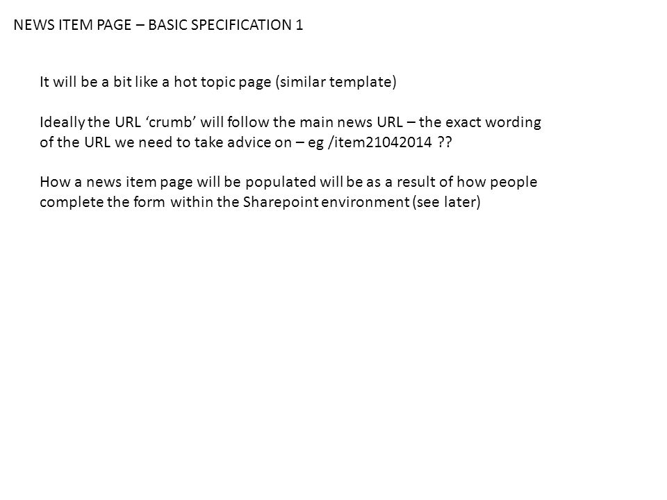 NEWS ITEM PAGE – BASIC SPECIFICATION 1 It will be a bit like a hot topic page (similar template) Ideally the URL 'crumb' will follow the main news URL – the exact wording of the URL we need to take advice on – eg /item21042014 .