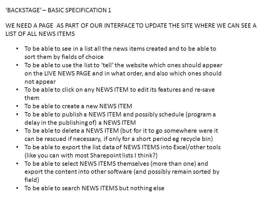 'BACKSTAGE' – BASIC SPECIFICATION 1 To be able to see in a list all the news items created and to be able to sort them by fields of choice To be able to use the list to 'tell' the website which ones should appear on the LIVE NEWS PAGE and in what order, and also which ones should not appear To be able to click on any NEWS ITEM to edit its features and re-save them To be able to create a new NEWS ITEM To be able to publish a NEWS ITEM and possibly schedule (program a delay in the publishing of) a NEWS ITEM To be able to delete a NEWS ITEM (but for it to go somewhere were it can be rescued if necessary, if only for a short period eg recycle bin) To be able to export the list data of NEWS ITEMS into Excel/other tools (like you can with most Sharepoint lists I think ) To be able to select NEWS ITEMS themselves (more than one) and export the content into other software (and possibly remain sorted by field) To be able to search NEWS ITEMS but nothing else WE NEED A PAGE AS PART OF OUR INTERFACE TO UPDATE THE SITE WHERE WE CAN SEE A LIST OF ALL NEWS ITEMS