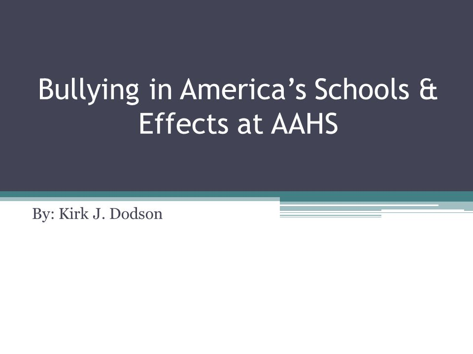 Bullying in America's Schools & Effects at AAHS By: Kirk J. Dodson