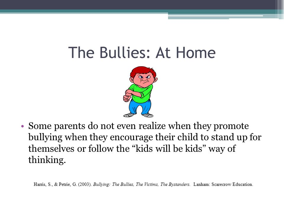 The Bullies: At Home Some parents do not even realize when they promote bullying when they encourage their child to stand up for themselves or follow