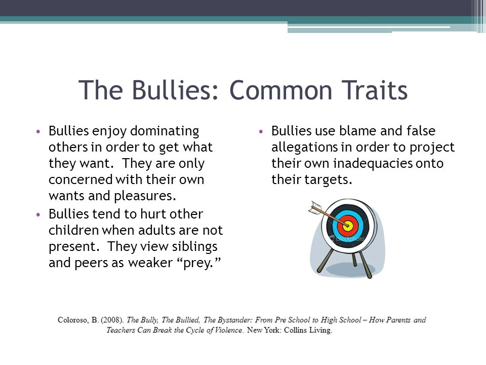 The Bullies: Common Traits Bullies enjoy dominating others in order to get what they want. They are only concerned with their own wants and pleasures.