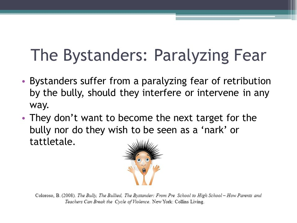 The Bystanders: Paralyzing Fear Bystanders suffer from a paralyzing fear of retribution by the bully, should they interfere or intervene in any way. T