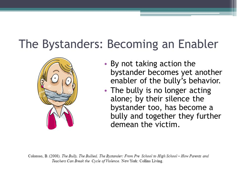 The Bystanders: Becoming an Enabler By not taking action the bystander becomes yet another enabler of the bully's behavior. The bully is no longer act