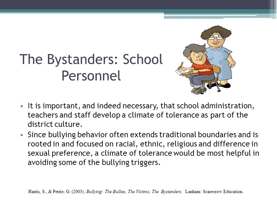 The Bystanders: School Personnel It is important, and indeed necessary, that school administration, teachers and staff develop a climate of tolerance