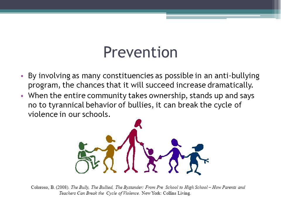 Prevention By involving as many constituencies as possible in an anti-bullying program, the chances that it will succeed increase dramatically. When t
