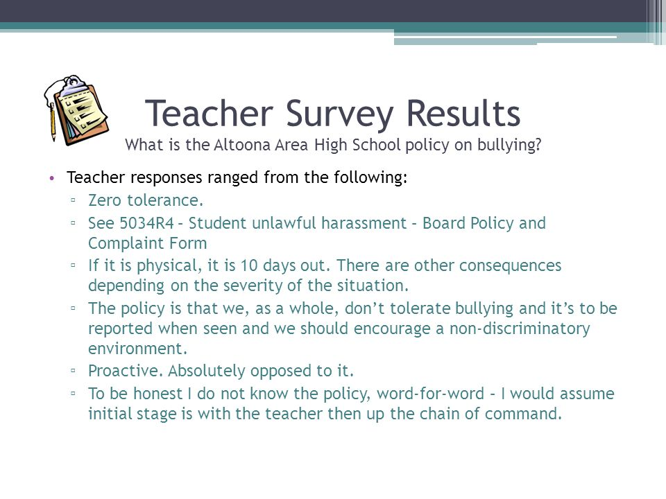 Teacher Survey Results What is the Altoona Area High School policy on bullying? Teacher responses ranged from the following: ▫ Zero tolerance. ▫ See 5