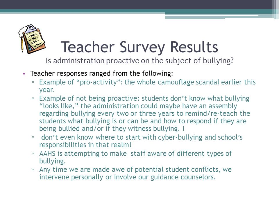 "Teacher Survey Results Is administration proactive on the subject of bullying? Teacher responses ranged from the following: ▫ Example of ""pro-activity"