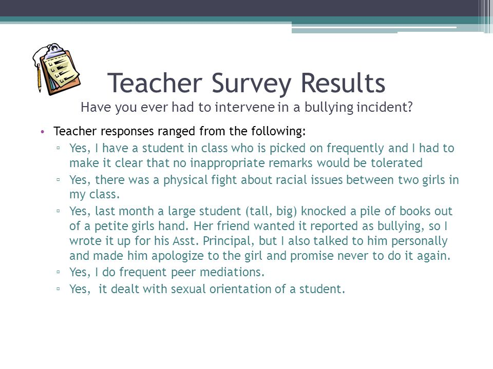 Teacher Survey Results Have you ever had to intervene in a bullying incident? Teacher responses ranged from the following: ▫ Yes, I have a student in