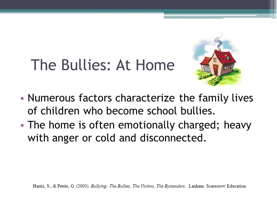 The Bullies: At Home Typically, four factors relate to childhood aggression: ▫ Maternal negativity ▫ Neglect and rejection by the caretaker ▫ Harsh child – rearing practices ▫ Aggression which is treated as permissible Harris, S., & Petrie, G.