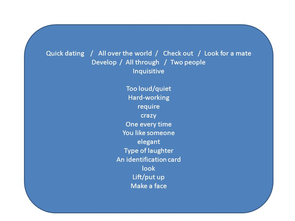 Quick dating / All over the world / Check out / Look for a mate Develop / All through / Two people Inquisitive Too loud/quiet Hard-working require crazy One every time You like someone elegant Type of laughter An identification card look Lift/put up Make a face