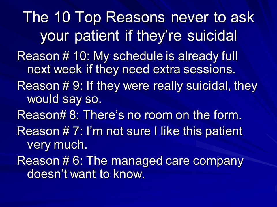 The 10 Top Reasons never to ask your patient if they're suicidal Reason # 10: My schedule is already full next week if they need extra sessions. Reaso