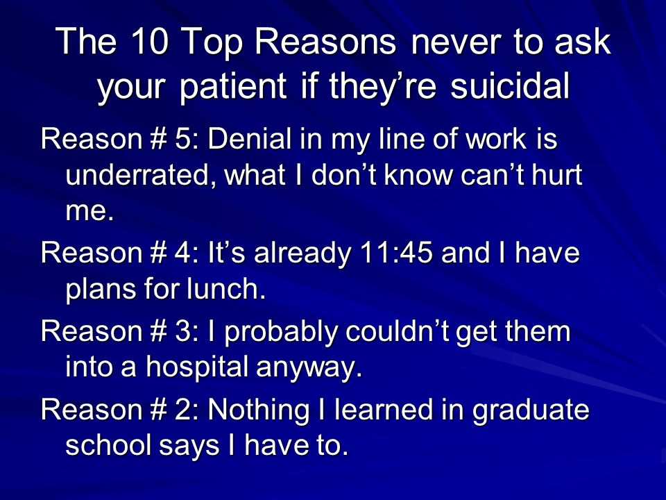 The 10 Top Reasons never to ask your patient if they're suicidal Reason # 5: Denial in my line of work is underrated, what I don't know can't hurt me.