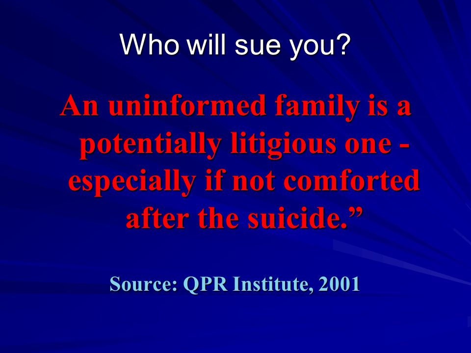 "Who will sue you? An uninformed family is a potentially litigious one - especially if not comforted after the suicide."" Source: QPR Institute, 2001"
