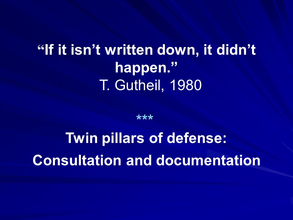 """ If it isn't written down, it didn't happen."" T. Gutheil, 1980 *** Twin pillars of defense: Consultation and documentation"